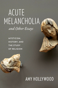 Acute Melancholia and Other Essays: Mysticism, History, and the Study of Religion