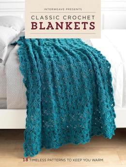 Interweave Presents Classic Crochet Blankets: 18 Timeless Patterns to Keep You Warm