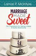 Marriage Made Sweet: 7 Ingredients for Making a Happy & Healthy Relationship