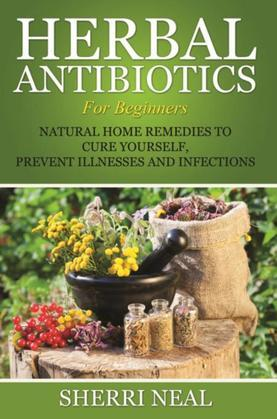 Herbal Antibiotics For Beginners: Natural Home Remedies to Cure Yourself, Prevent Illnesses and Infections