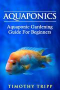 Aquaponics: Aquaponic Gardening Guide For Beginners