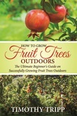 How to Grow Fruit Trees Outdoors: The Ultimate Beginner's Guide on Successfully Growing Fruit Trees Outdoors