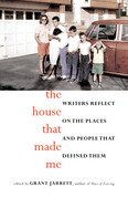 The House That Made Me: Writers Reflect on the Places and People that Defined Them