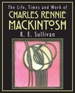Life, Times and Work of Charles Rennie Mackintosh