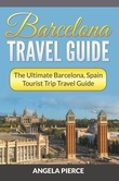Barcelona Travel Guide: The Ultimate Barcelona, Spain Tourist Trip Travel Guide