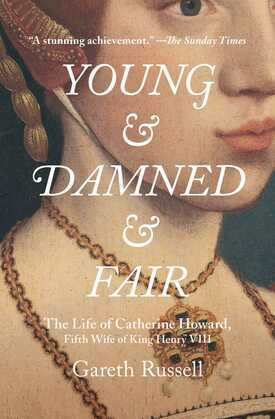 Young and Damned and Fair: The Life of Catherine Howard, Fifth Wife of King Henry VIII