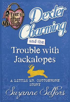 Ever After High: Dexter Charming and the Trouble with Jackalopes: A Little Mr. Cottonhorn Story