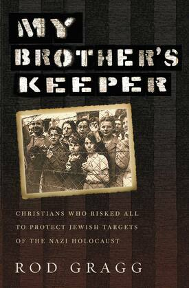 My Brother's Keeper: Christians Who Risked All to Protect Jewish Targets of the Nazi Holocaust