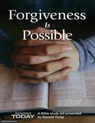 Forgiveness is Possible - A Bible Study Aid Presented By BeyondToday.tv