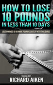 How to Lose 10 Pounds in Less Than 10 Days The Real Diet: Lose Pounds 10 or More Pounds Safely With This Guide