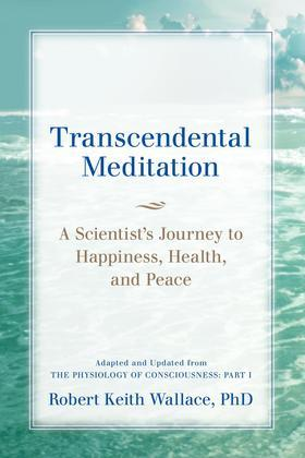 Transcendental Meditation: A Scientist's Journey to Happiness, Health, and Peace, Adapted and Updated from The Physiology of Consciousness: Part I