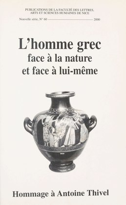 L'Homme grec face à la nature et face à lui-même : hommage à Antoine Thivel