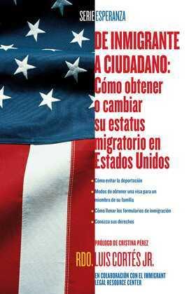 De inmigrante a ciudadano (A Simple Guide to US Immigration): Como obtener o cambiar su estatus migratorio en Estados Unidos (How to Change Your Immig