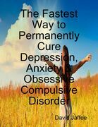 The Fastest Way to Permanently Cure Depression, Anxiety & Obsessive Compulsive Disorder