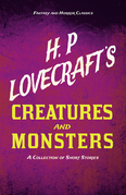 H. P. Lovecraft's Creatures and Monsters - A Collection of Short Stories (Fantasy and Horror Classics)