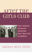 After the Girls Club: How Teenaged Holocaust Survivors Built New Lives in America