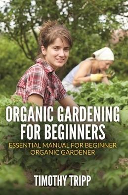 Organic Gardening For Beginners: Essential Manual For Beginner Organic Gardener