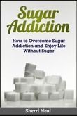 Sugar Addiction: How to Overcome Sugar Addiction and Enjoy Life Without Sugar
