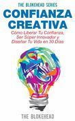 Confianza Creativa. Cómo Liberar Tu Confianza, Ser Súper Innovador Y Diseñar Tu Vida En 30 Días