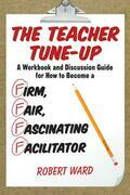The Teacher Tune-Up: A Workbook and Discussion Guide for How to Become a Firm, Fair, Fascinating Facilitator