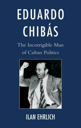 Eduardo Chibás: The Incorrigible Man of Cuban Politics