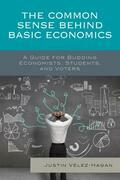 The Common Sense behind Basic Economics: A Guide for Budding Economists, Students, and Voters