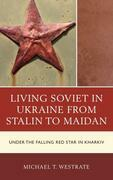 Living Soviet in Ukraine from Stalin to Maidan: Under the Falling Red Star in Kharkiv