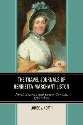 The Travel Journals of Henrietta Marchant Liston: North America and Lower Canada, 1796-1800