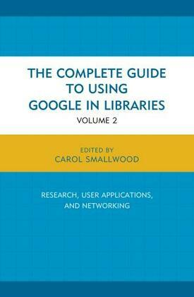 The Complete Guide to Using Google in Libraries: Research, User Applications, and Networking