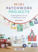 Mini Patchwork Projects: 6 Sewing Projects for the Contemporary Crafter