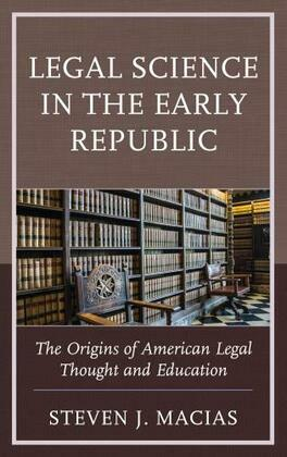 Legal Science in the Early Republic: The Origins of American Legal Thought and Education