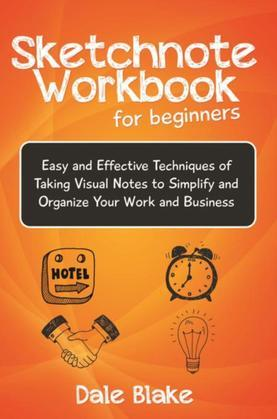 Sketchnote Workbook For Beginners: Easy and Effective Techniques of Taking Visual Notes to Simplify and Organize Your Work and Business