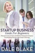 Startup Business Guide For Beginners: Manual on How to Start and Build an Awesome Company, Find Business Partners and Invest in Startups