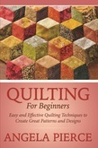 Quilting For Beginners: Easy and Effective Quilting Techniques to Create Great Patterns and Designs