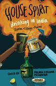 House Spirit: Drinking in India-Stories, Essays, Poems