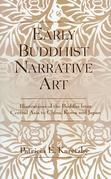 Early Buddhist Narrative Art: Illustrations of the Life of the Buddha from Central Asia to China, Korea and Japan