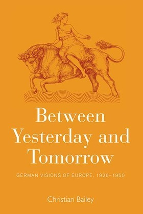 Between Yesterday and Tomorrow: German Visions of Europe, 1926-1950