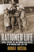 Rationed Life: Science, Everyday Life, and Working-Class Politics in the Bohemian Lands, 1914¿1918