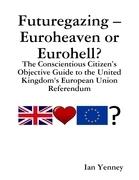 Futuregazing - Euroheaven or Eurohell? - The Conscientious Citizen's Objective Guide to the United Kingdom's European Union Referendum