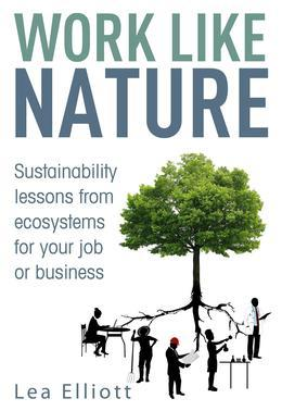Work Like Nature: Sustainability lessons from ecosystems for your job or business