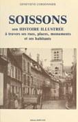 Soissons : son histoire illustrée à travers ses rues, places, monuments et ses habitants