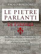 Le pietre parlanti di Firenze. Da Dante a Mozart a Dostoevskij un percorso nella culla del Rinascimento attraverso le sue epigrafi
