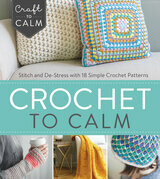Crochet to Calm: Stitch and De-Stress with 18 Simple Crochet Patterns