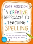 Creative Approach to Teaching Spelling: The what, why and how of teaching spelling, starting with phonics