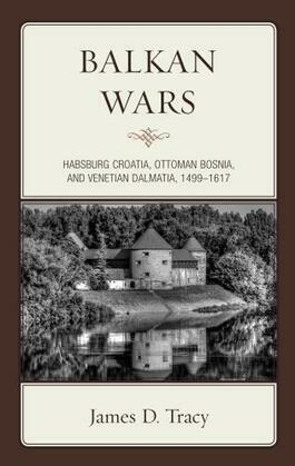 Balkan Wars: Habsburg Croatia, Ottoman Bosnia, and Venetian Dalmatia, 1499-1617