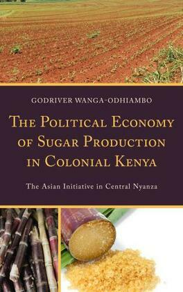 The Political Economy of Sugar Production in Colonial Kenya: The Asian Initiative in Central Nyanza
