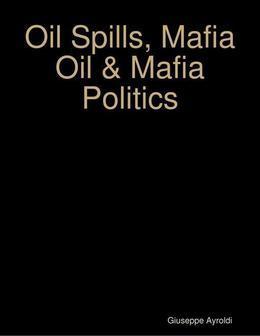Oil Spills, Mafia Oil & Mafia Politics
