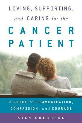 Loving, Supporting, and Caring for the Cancer Patient: A Guide to Communication, Compassion, and Courage
