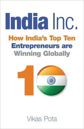 India Inc.: How India's Top Ten Entrepreneurs are Winning Globally