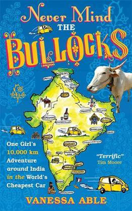 Never Mind the Bullocks: One Girl's 10,000 km Adventure around India in the Worlds Cheapest Car